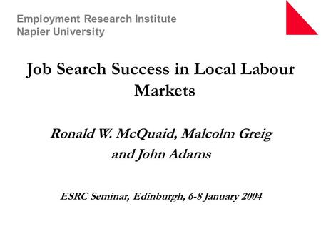 <strong>Job</strong> Search Success in Local Labour Markets Ronald W. McQuaid, Malcolm Greig and John Adams ESRC Seminar, Edinburgh, 6-8 January 2004 Employment Research.