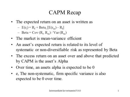 Intermediate Investments F3031 CAPM Recap The expected return on an asset is written as –E(r i ) = R f + Beta i [E(r m ) – R f ] –Beta = Cov (R i, R m.