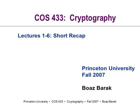 Princeton University COS 433 Cryptography Fall 2007 Boaz Barak COS 433: Cryptography Princeton University Fall 2007 Boaz Barak Lectures 1-6: Short Recap.