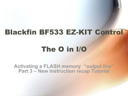 "Blackfin BF533 EZ-KIT Control The O in I/O Activating a FLASH memory ""output line"" Part 3 – New instruction recap Tutorial."