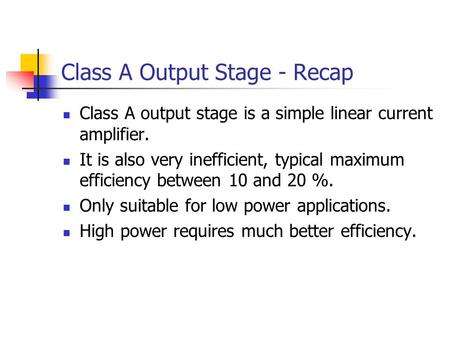 Class A Output Stage - Recap Class A output stage is a simple linear current amplifier. It is also very inefficient, typical maximum efficiency between.