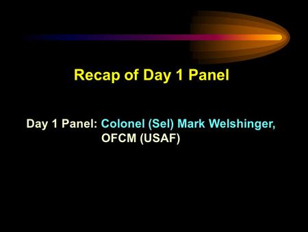 Recap of Day 1 Panel Day 1 Panel: Colonel (Sel) Mark Welshinger, OFCM (USAF)