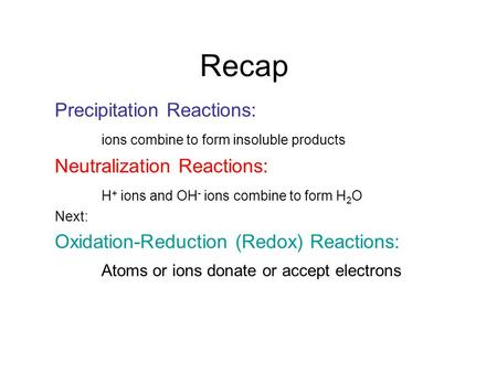 Recap Precipitation Reactions: ions combine to form insoluble products Neutralization Reactions: H + ions and OH - ions combine to form H 2 O Next: Oxidation-Reduction.
