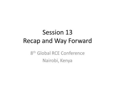 Session 13 Recap and Way Forward 8 th Global RCE Conference Nairobi, Kenya.