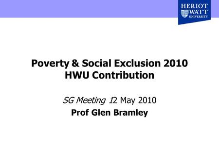 Poverty & Social Exclusion 2010 HWU Contribution SG Meeting 12 May 2010 Prof Glen Bramley.