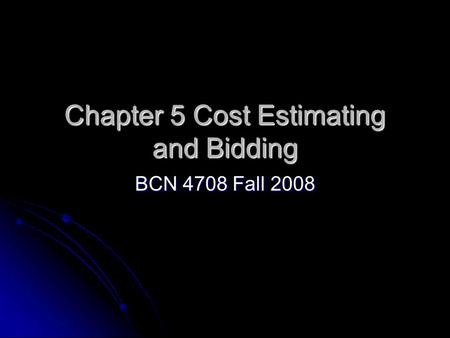 Chapter 5 Cost Estimating and Bidding BCN 4708 Fall 2008.