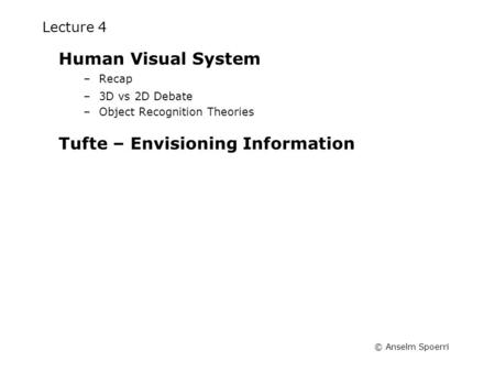 © Anselm Spoerri Lecture 4 Human Visual System –Recap –3D vs 2D Debate –Object Recognition Theories Tufte – Envisioning Information.