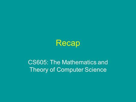 Recap CS605: The Mathematics and Theory of Computer Science.