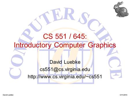 David Luebke5/11/2015 CS 551 / 645: Introductory Computer Graphics David Luebke
