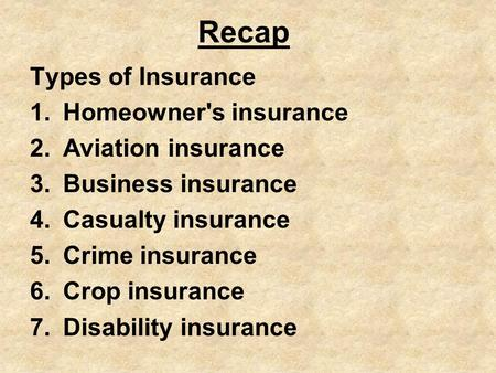 Recap Types of Insurance 1.Homeowner's insurance 2.Aviation insurance 3.Business insurance 4.Casualty insurance 5.Crime insurance 6.Crop insurance 7.Disability.