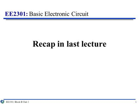 EE2301: Basic Electronic Circuit Recap in last lecture EE2301: Block B Unit 21.