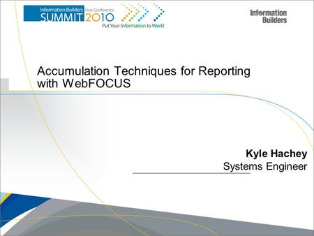 Copyright 2007, Information Builders. Slide 1 Accumulation Techniques for Reporting with WebFOCUS Kyle Hachey Systems Engineer.