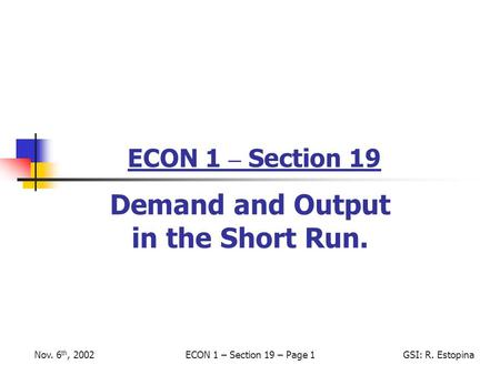 Nov. 6 th, 2002ECON 1 – Section 19 – Page 1GSI: R. Estopina ECON 1 – Section 19 Demand and Output in the Short Run.