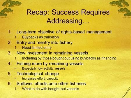 Recap: Success Requires Addressing… 1.Long-term objective of rights-based management 1.Buybacks as transition 2.Entry and reentry into fishery 1.Need limited.