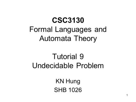 1 CSC3130 Formal Languages and Automata Theory Tutorial 9 Undecidable Problem KN Hung SHB 1026.