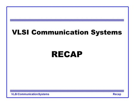 VLSI Communication SystemsRecap VLSI Communication Systems RECAP.
