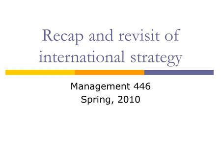 Recap and revisit of international strategy Management 446 Spring, 2010.