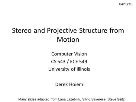 Stereo and Projective Structure from Motion Computer Vision CS 543 / ECE 549 University of Illinois Derek Hoiem 04/13/10 Many slides adapted from Lana.