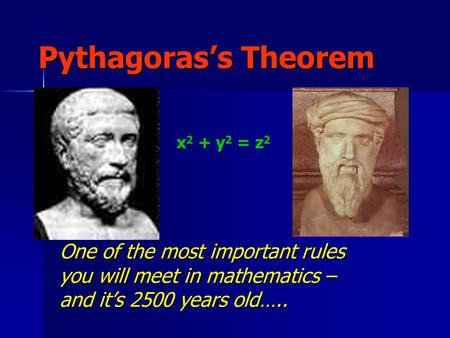 Pythagoras's Theorem One of the most important rules you will meet in mathematics – and it's 2500 years old….. x 2 + y 2 = z 2.