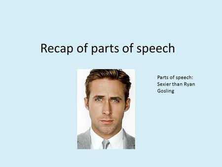 Recap of parts of speech Parts of speech: Sexier than Ryan Gosling.