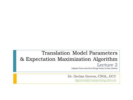 Translation Model Parameters & Expectation Maximization Algorithm Lecture 2 (adapted from notes from Philipp Koehn & Mary Hearne) Dr. Declan Groves, CNGL,