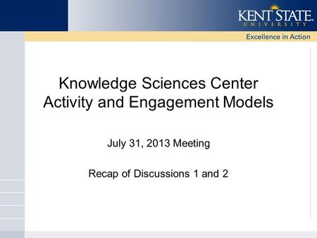 Knowledge Sciences Center Activity and Engagement Models July 31, 2013 Meeting Recap of Discussions 1 and 2.