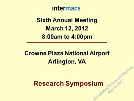 Sixth Annual Meeting March 12, 2012 8:00am to 4:00pm Crowne Plaza National Airport Arlington, VA Research Symposium INTERMACS Annual Meeting March 2012.