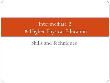Skills and Techniques Intermediate 2 & Higher Physical Education.