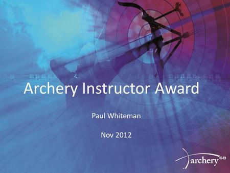 Archery Instructor Award Paul Whiteman Nov 2012. Background Several meetings in late 2010 / early 2011 Consultation with a wide variety of stakeholders.