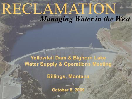 Yellowtail Dam & Bighorn Lake Water Supply & Operations Meeting Billings, Montana October 8, 2009 RECLAMATION Managing Water in the West.
