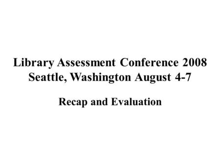 Library Assessment Conference 2008 Seattle, Washington August 4-7 Recap and Evaluation.