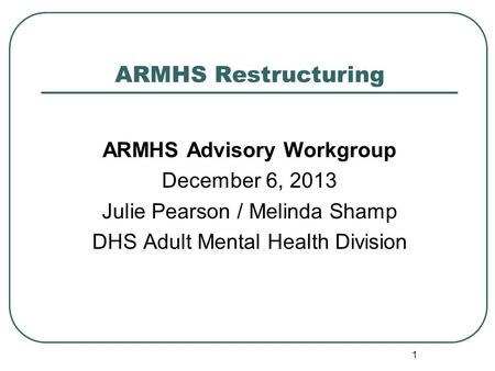 ARMHS Restructuring ARMHS Advisory Workgroup December 6, 2013 Julie Pearson / Melinda Shamp DHS Adult Mental Health Division 1.