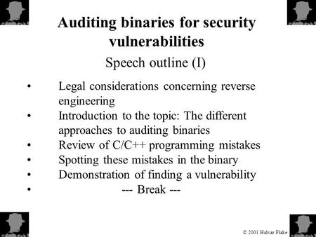 © 2001 Halvar Flake Auditing binaries for security vulnerabilities Speech outline (I) Legal considerations concerning reverse engineering Introduction.