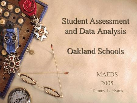 Student Assessment and Data Analysis Oakland Schools MAEDS 2005 Tammy L. Evans.