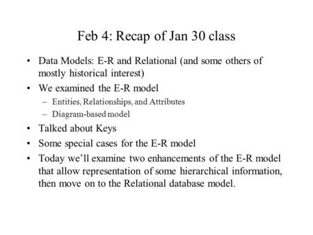 Feb 4: Recap of Jan 30 class Data Models: E-R and Relational (and some others of mostly historical interest) We examined the E-R model –Entities, Relationships,