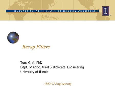 Recap Filters ABE425 Engineering Tony Grift, PhD Dept. of Agricultural & Biological Engineering University of Illinois.
