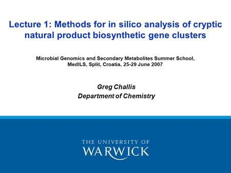 Greg Challis Department of Chemistry Lecture 1: Methods for in silico analysis of cryptic natural product biosynthetic gene clusters Microbial Genomics.