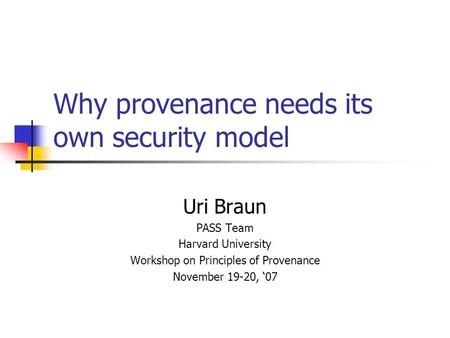 Why provenance needs its own security model Uri Braun PASS Team Harvard University Workshop on Principles of Provenance November 19-20, '07.