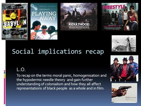 Social implications recap L.O. To recap on the terms moral panic, homogenisation and the hypodermic needle theory and gain further understanding of colonialism.