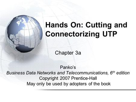 Hands On: Cutting and Connectorizing UTP Chapter 3a Panko's Business Data Networks and Telecommunications, 6 th edition Copyright 2007 Prentice-Hall May.
