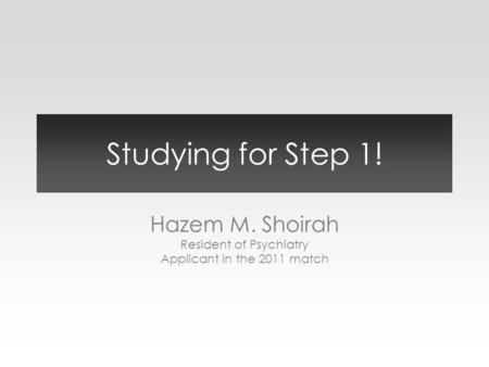 Studying for Step 1! Hazem M. Shoirah Resident of Psychiatry Applicant in the 2011 match.