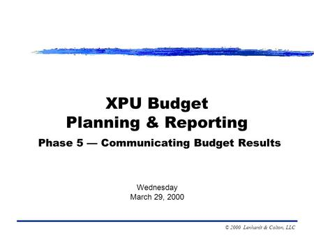 © 2000 Lenhardt & Colton, LLC XPU Budget Planning & Reporting Phase 5 — Communicating Budget Results Wednesday March 29, 2000.
