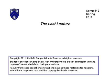 The Last Lecture Copyright 2011, Keith D. Cooper & Linda Torczon, all rights reserved. Students enrolled in Comp 512 at Rice University have explicit permission.