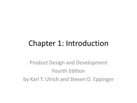 Chapter 1: Introduction Product Design and Development Fourth Edition by Karl T. Ulrich and Steven D. Eppinger.