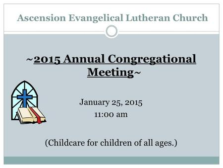Ascension Evangelical Lutheran Church ~2015 Annual Congregational Meeting~ January 25, 2015 11:00 am (Childcare for children of all ages.)