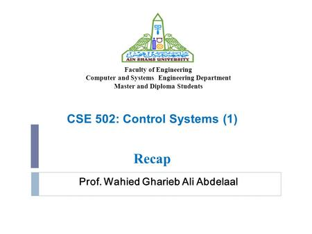 Prof. Wahied Gharieb Ali Abdelaal CSE 502: Control Systems (1) Recap Faculty of Engineering Computer and Systems Engineering Department Master and Diploma.
