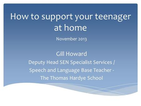 How to support your teenager at home November 2013 Gill Howard Deputy Head SEN Specialist Services / Speech and Language Base Teacher - The Thomas Hardye.