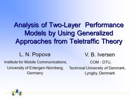 Analysis of Two-Layer Performance Models by Using Generalized Approaches from Teletraffic Theory L. N. Popova Institute for Mobile Communications, University.