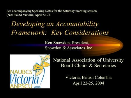 Developing an Accountability Framework: Key Considerations National Association of University Board Chairs & Secretaries Victoria, British Columbia April.