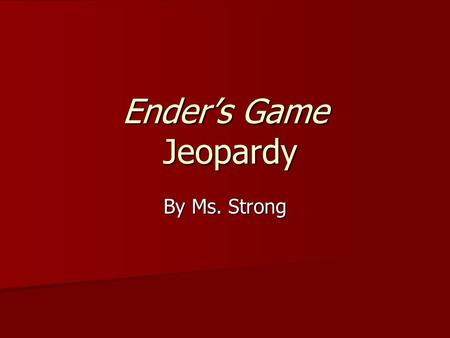 Ender's Game Jeopardy By Ms. Strong. JEOPARDY Who's Line Is It Anyway? What happened next? True or False Who Did What to Whom? Spelling and Vocab Recap.